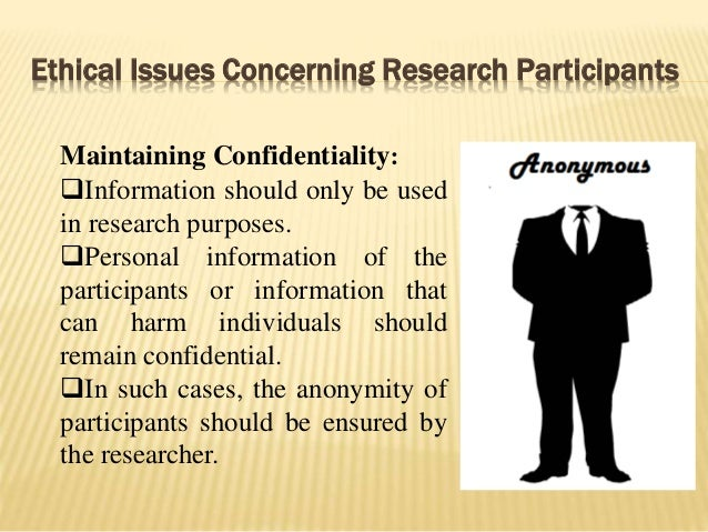 Ethical Issues Concerning Research Participants Maintaining Confidentiality: Information should only be used in research ...
