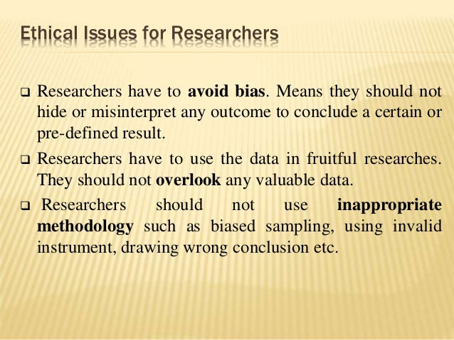 Ethical Issues for Researchers  Researchers have to avoid bias. Means they should not hide or misinterpret any outcome to...