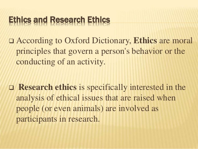 Ethics and Research Ethics  According to Oxford Dictionary, Ethics are moral principles that govern a person's behavior o...
