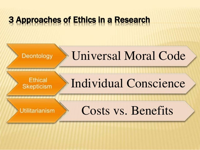 3 Approaches of Ethics in a Research Universal Moral Code Individual Conscience Costs vs. Benefits