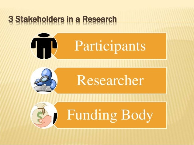 3 Stakeholders in a Research Participants Researcher Funding Body