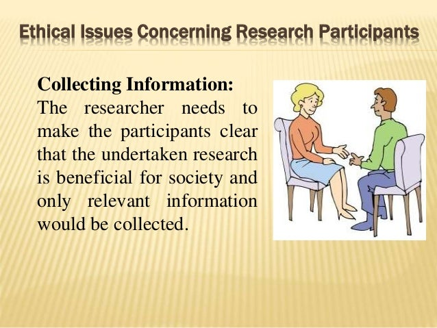 Ethical Issues Concerning Research Participants Collecting Information: The researcher needs to make the participants clea...