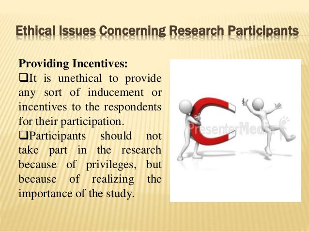 Ethical Issues Concerning Research Participants Providing Incentives: It is unethical to provide any sort of inducement o...