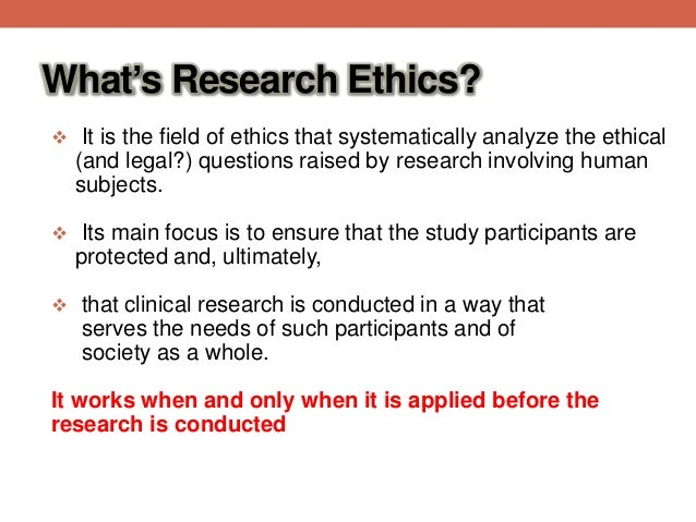research ethics Research ethics basic biomedical research and clinical trials have been the means of understanding disease and discovery of effective treatments while research science is portrayed as an objective, empirical field, it too is confronted with specific ethical issues and dilemmas.