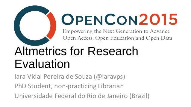 Altmetrics for Research Evaluation Iara Vidal Pereira de Souza (@iaravps) PhD Student, non-practicing Librarian Universida...