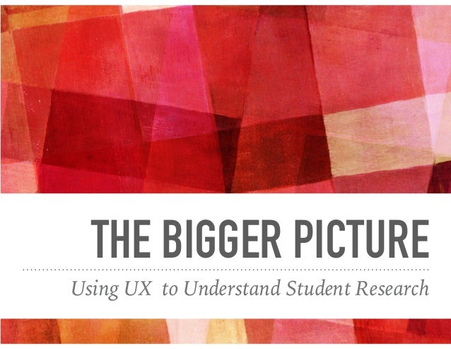 THE BIGGER PICTURE Using UX to Understand Student Research