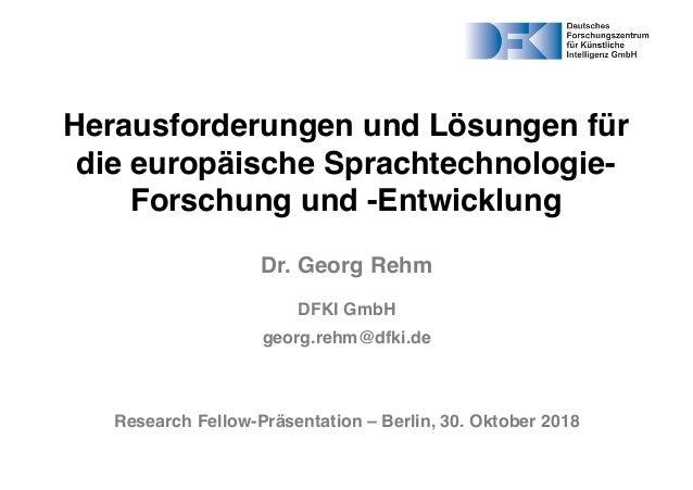 Herausforderungen und Lösungen für die europäische Sprachtechnologie- Forschung und -Entwicklung Dr. Georg Rehm DFKI GmbH ...