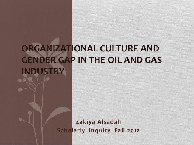 ORGANIZATIONAL CULTURE ANDGENDER GAP IN THE OIL AND GASINDUSTRY             Zakiya Alsadah       Scholarly Inquiry Fall 2012