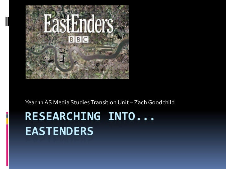 Year 11 AS Media Studies Transition Unit – Zach GoodchildRESEARCHING INTO...EASTENDERS