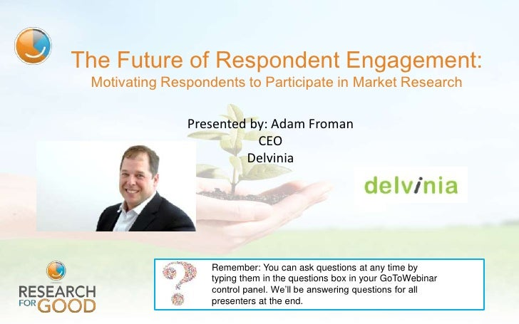 The Future of Respondent Engagement: Motivating Respondents to Participate in Market Research               Presented by: ...