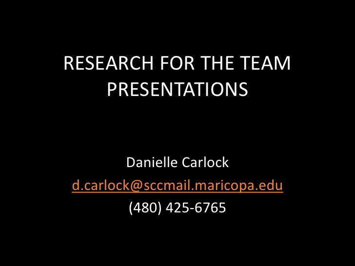RESEARCH FOR THE TEAM PRESENTATIONS<br />Danielle Carlock<br />d.carlock@sccmail.maricopa.edu<br />(480) 425-6765<br />