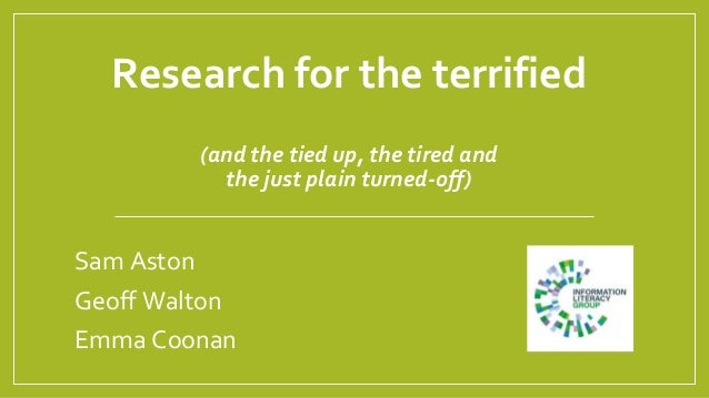 Research for the terrified (and the tied up, the tired and the just plain turned-off) Sam Aston Geoff Walton Emma Coonan