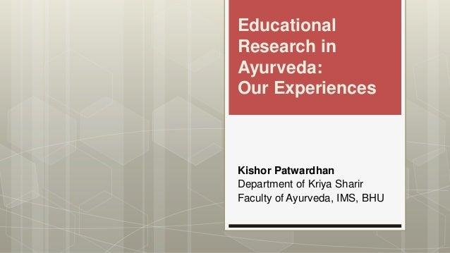 Educational Research in Ayurveda: Our Experiences Kishor Patwardhan Department of Kriya Sharir Faculty of Ayurveda, IMS, B...