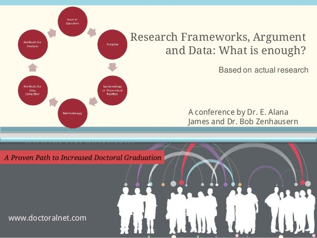 Research Frameworks, Argument and Data: What is enough? Based on actual research  A conference by Dr. E. Alana James and D...