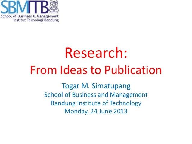 Research:From Ideas to PublicationTogar M. SimatupangSchool of Business and ManagementBandung Institute of TechnologyMonda...