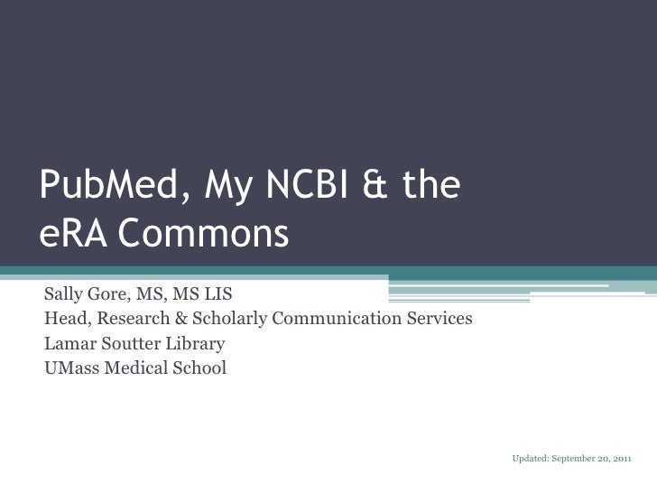 PubMed, My NCBI & theeRA Commons<br />Sally Gore, MS, MS LIS<br />Head, Research & Scholarly Communication Services<br />L...