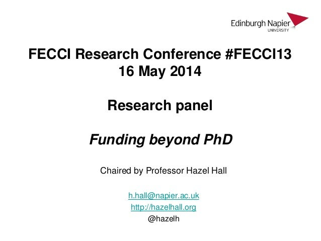 FECCI Research Conference #FECCI13 16 May 2014 Research panel Funding beyond PhD Chaired by Professor Hazel Hall h.hall@na...