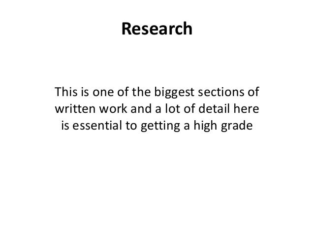 Research This is one of the biggest sections of written work and a lot of detail here is essential to getting a high grade