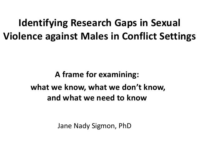 Identifying Research Gaps in Sexual Violence against Males in Conflict Settings A frame for examining: what we know, what ...