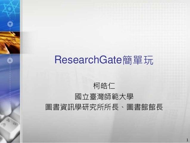 ResearchGate簡單玩 柯皓仁 國立臺灣師範大學 圖書資訊學研究所所長、圖書館館長 1