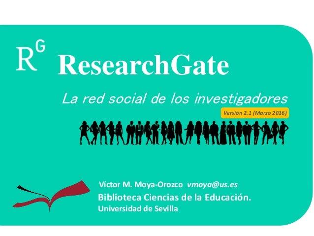 La red social de los investigadores Biblioteca Ciencias de la Educación. Universidad de Sevilla Víctor M. Moya-Orozco vmoy...