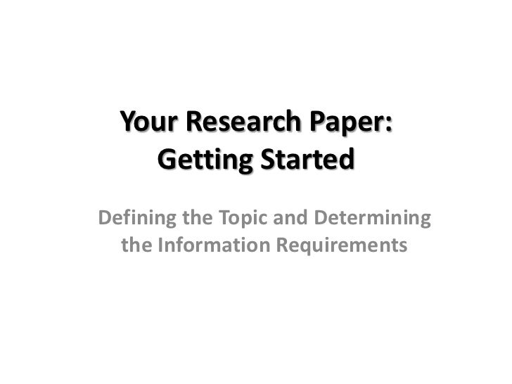 Your Research Paper: Getting Started<br />Defining the Topic and Determining the Information Requirements<br />