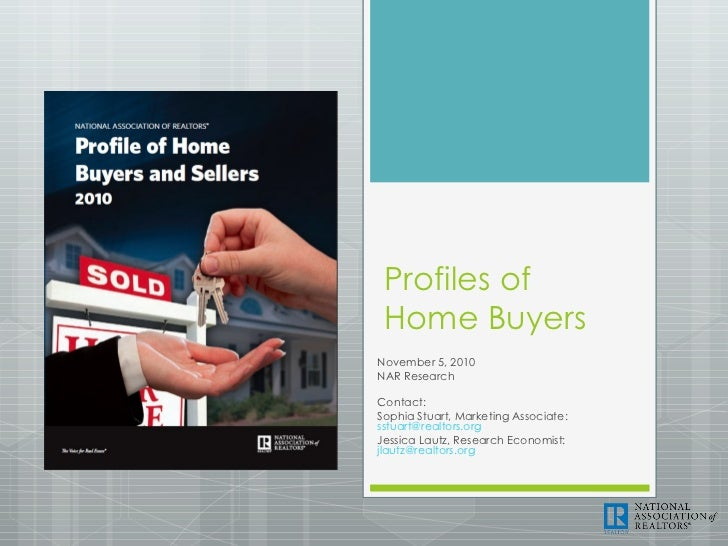 Profiles of Home Buyers November 5, 2010 NAR Research Contact: Sophia Stuart, Marketing Associate:  [email_address] Jessic...