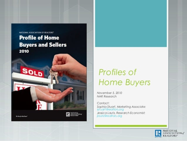 Profiles of Home Buyers November 5, 2010 NAR Research Contact: Sophia Stuart, Marketing Associate: sstuart@realtors.org Je...