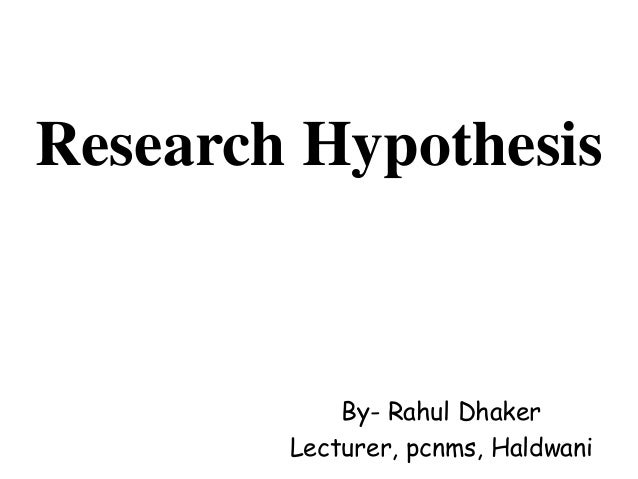 Research Hypothesis By- Rahul Dhaker Lecturer, pcnms, Haldwani