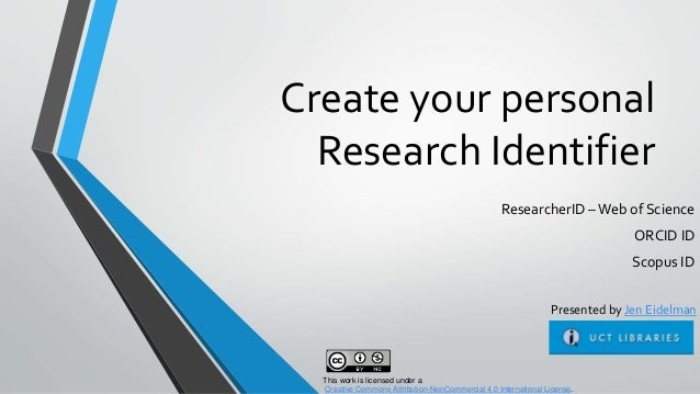 Create your personal Research Identifier ResearcherID –Web of Science ORCID ID Scopus ID This work is licensed under a Cre...