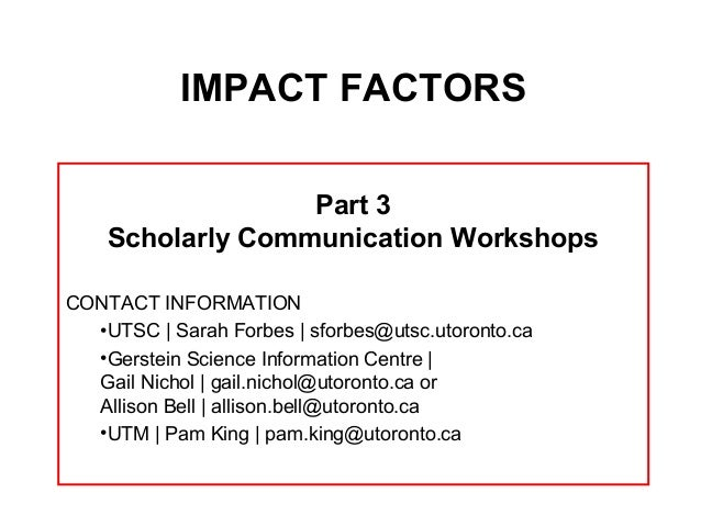 IMPACT FACTORS                  Part 3    Scholarly Communication WorkshopsCONTACT INFORMATION  •UTSC | Sarah Forbes | sfo...