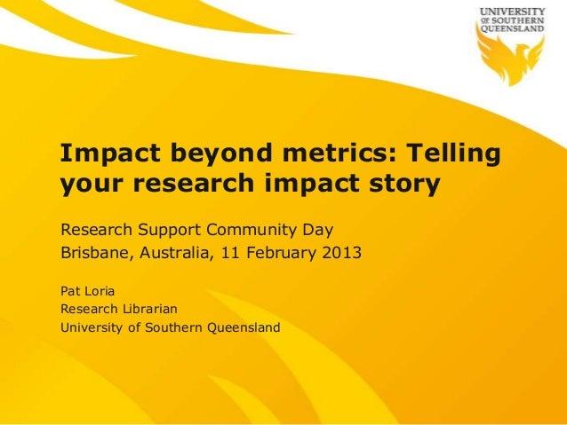 Impact beyond metrics: Tellingyour research impact storyResearch Support Community DayBrisbane, Australia, 11 February 201...