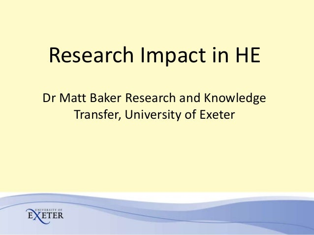 Research Impact in HEDr Matt Baker Research and Knowledge    Transfer, University of Exeter