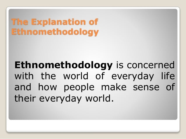 an explanation of ethnomethodology Social science activities these and other concepts are well explained by ten have and the reader may gain considerable knowledge and insight from them ethnomethodology is not interested in individuals, its field is the dynamic property of social life and its procedures the individual is only seen as a member of a social.