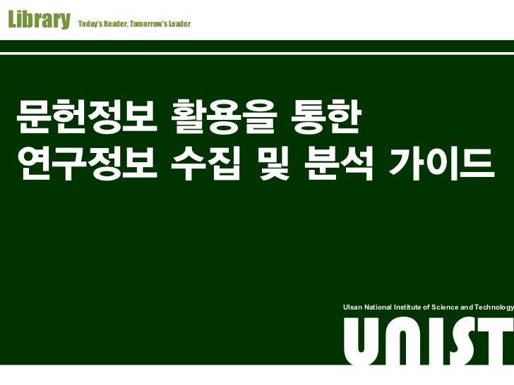 Library   Today's Reader, Tomorrow's Leader       UNIST 문헌정보팀 이영철, yclee@unist.ac.kr문헌정보 활용을 통한연구정보 수집 및 분석 가이드           ...
