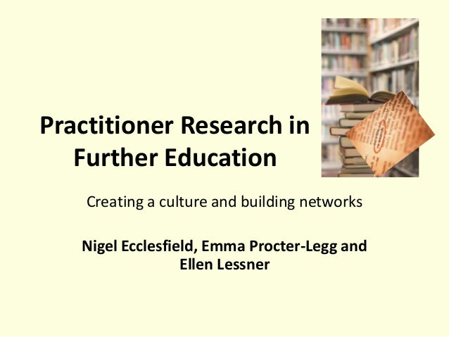 Practitioner Research in Further Education Creating a culture and building networks Nigel Ecclesfield, Emma Procter-Legg a...