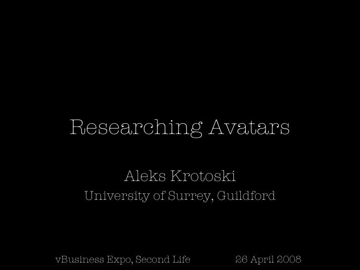 Researching Avatars Aleks Krotoski University of Surrey, Guildford vBusiness Expo, Second Life 26 April 2008
