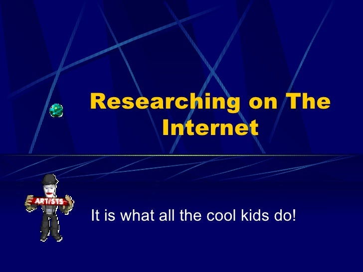 Researching on The Internet It is what all the cool kids do!