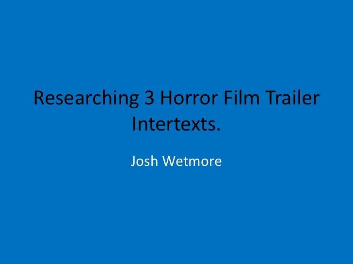 Researching 3 Horror Film Trailer          Intertexts.           Josh Wetmore