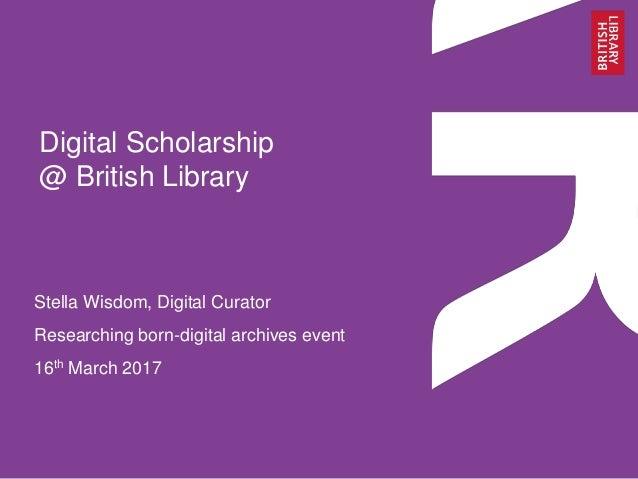 Digital Scholarship @ British Library Stella Wisdom, Digital Curator Researching born-digital archives event 16th March 20...