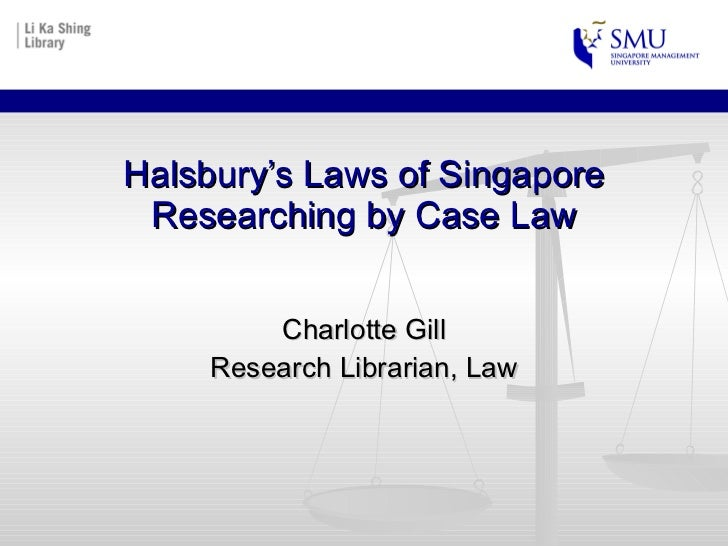 Halsbury's Laws of Singapore Researching by Case Law Charlotte Gill Research Librarian, Law