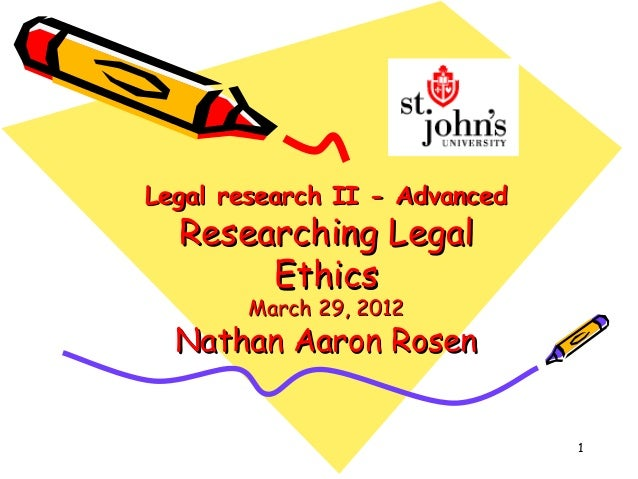 Legal research II - Advanced  Researching Legal       Ethics       March 29, 2012  Nathan Aaron Rosen                     ...