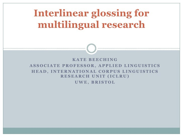 Interlinear glossing for  multilingual research             KATE BEECHINGASSOCIATE PROFESSOR, APPLIED LINGUISTICS HEAD, IN...