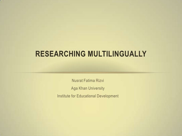 RESEARCHING MULTILINGUALLY             Nusrat Fatima Rizvi             Aga Khan University     Institute for Educational D...