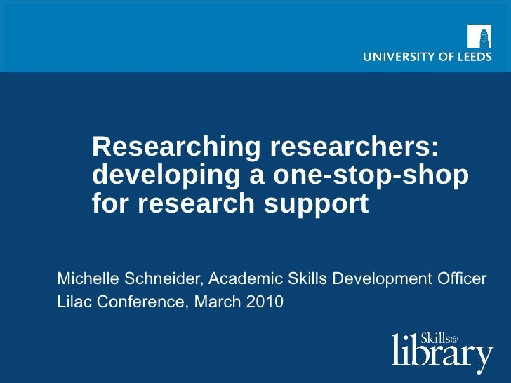 Researching researchers: developing a one-stop-shop for research support Michelle Schneider, Academic Skills Development O...