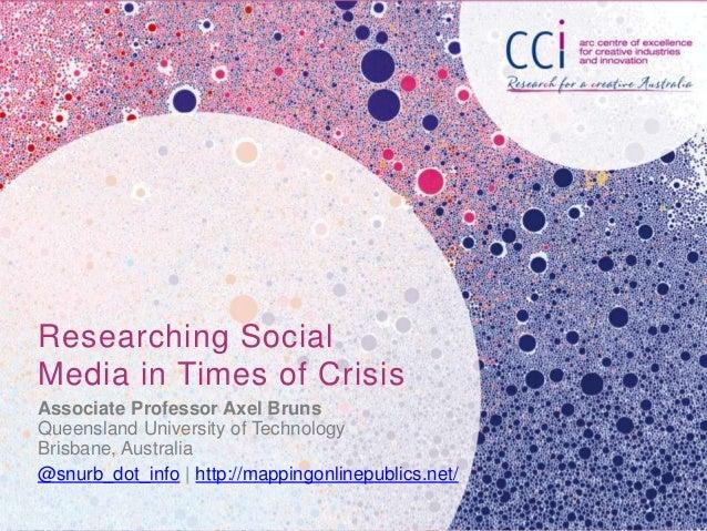 Researching SocialMedia in Times of CrisisAssociate Professor Axel BrunsQueensland University of TechnologyBrisbane, Austr...