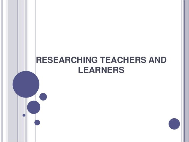 RESEARCHING TEACHERS AND       LEARNERS