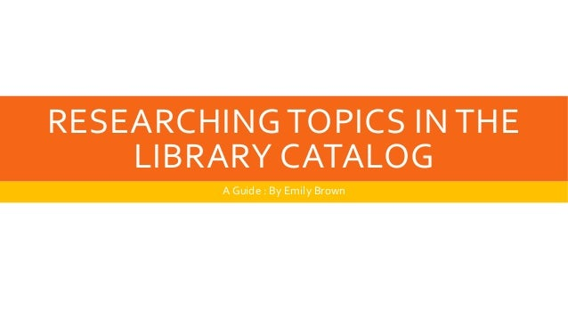 RESEARCHING TOPICS IN THE  LIBRARY CATALOG  A Guide : By Emily Brown