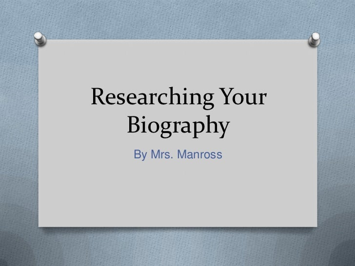 Researching Your   Biography   By Mrs. Manross
