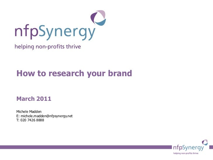 How to research your brand March 2011 Michele Madden E: michele.madden@nfpsynergy.net T: 020 7426 8888